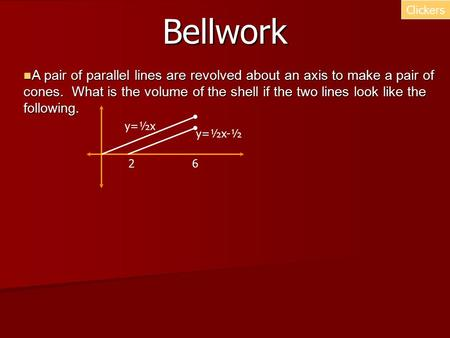 Bellwork Clickers A pair of parallel lines are revolved about an axis to make a pair of cones. What is the volume of the shell if the two lines look like.