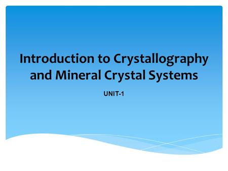 Introduction to Crystallography and Mineral Crystal Systems UNIT-1.