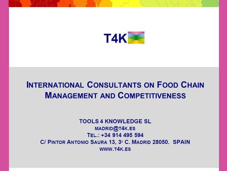 T4K I NTERNATIONAL C ONSULTANTS ON F OOD C HAIN M ANAGEMENT AND C OMPETITIVENESS TOOLS 4 KNOWLEDGE SL T 4 K. ES T EL.: +34 914 495 594 C/ P INTOR.