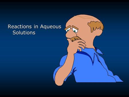 Reactions in Aqueous Solutions. Aqueous Solutions aqueous solutions -solute dissolved in water nonelectrolytes - aqueous solutions do not conduct electricity.