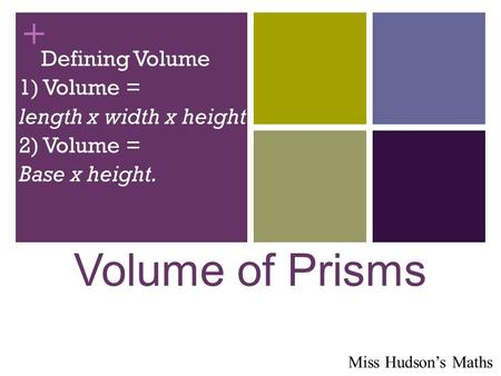+ Volume of Prisms Defining Volume 1) Volume = length x width x height 2) Volume = Base x height. Miss Hudson's Maths.