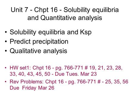 Unit 7 - Chpt 16 - Solubility equilibria and Quantitative analysis Solubility equilibria and Ksp Predict precipitation Qualitative analysis HW set1: Chpt.