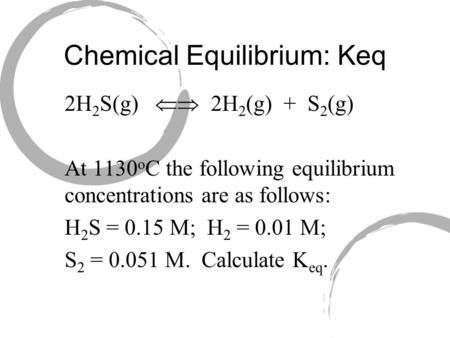 Chemical Equilibrium: Keq 2H 2 S(g)  2H 2 (g) + S 2 (g) At 1130 o C the following equilibrium concentrations are as follows: H 2 S = 0.15 M; H 2 = 0.01.