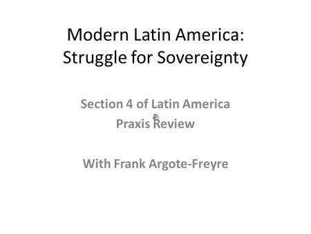 Modern Latin America: Struggle for Sovereignty Section 4 of Latin America Praxis Review With Frank Argote-Freyre.