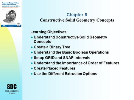 SDC PUBLICATIONS © 2012 Chapter 8 Constructive Solid Geometry Concepts Learning Objectives:  Understand Constructive Solid Geometry Concepts  Create.