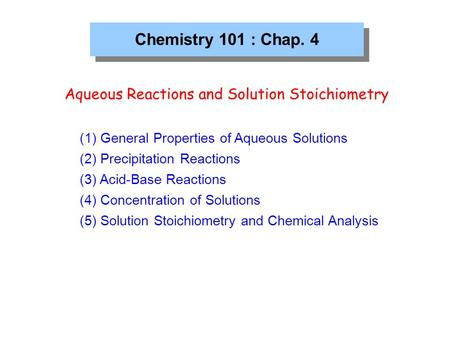 Chemistry 101 : Chap. 4 Aqueous Reactions and Solution Stoichiometry (1) General Properties of Aqueous Solutions (2) Precipitation Reactions (3) Acid-Base.
