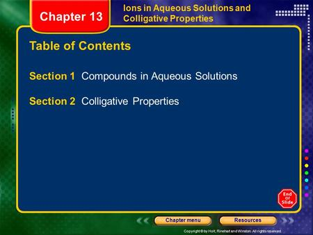 Copyright © by Holt, Rinehart and Winston. All rights reserved. ResourcesChapter menu Table of Contents Chapter 13 Ions in Aqueous Solutions and Colligative.