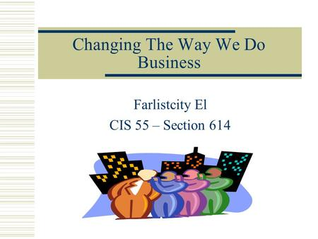 Changing The Way We Do Business Farlistcity El CIS 55 – Section 614.