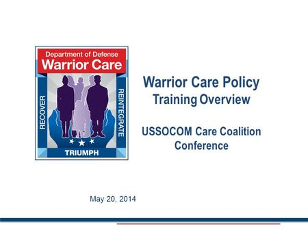 May 2014 Warrior Care Policy Training Overview USSOCOM Care Coalition Conference May 20, 2014.