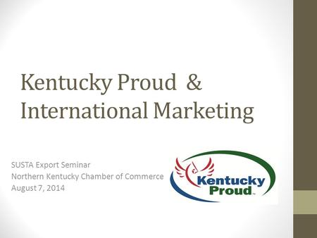 Kentucky Proud & International Marketing SUSTA Export Seminar Northern Kentucky Chamber of Commerce August 7, 2014.