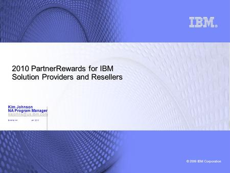 © 2006 IBM Corporation 2010 PartnerRewards for IBM Solution Providers and Resellers Kim Johnson NA Program Manager External NAJan 2010.