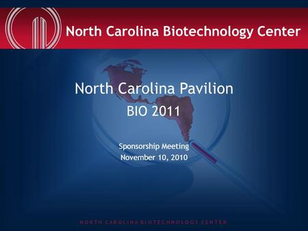 N O R T H C A R O L I N A B I O T E C H N O L O G Y C E N T E R North Carolina Pavilion BIO 2011 Sponsorship Meeting November 10, 2010 North Carolina Biotechnology.