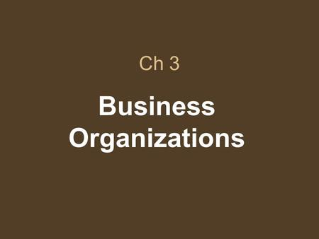 Ch 3 Business Organizations. Sec 1 Businesses may be organized as individual proprietorships, partnerships, or corporations.