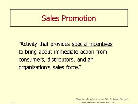 "Canadian Marketing in Action, 6th ed. Keith J. Tuckwell 16-1©2004 Pearson Education Canada Inc. Sales Promotion ""Activity that provides special incentives."