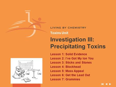 Toxins Unit Investigation III: Precipitating Toxins Lesson 1: Solid Evidence Lesson 2: I've Got My Ion You Lesson 3: Sticks and Stones Lesson 4: Blockhead.