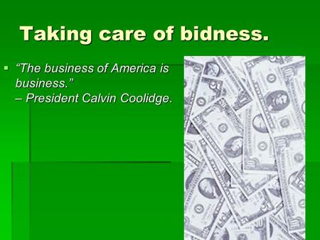 "Taking care of bidness.  ""The business of America is business."" – President Calvin Coolidge."