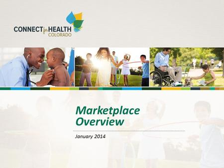 Marketplace Overview January 2014. 2 2 What is Connect for Health Colorado? Colorado's own competitive marketplace for private health insurance Separate.