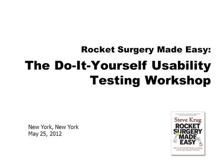 New York, New York May 25, 2012 Rocket Surgery Made Easy: The Do-It-Yourself Usability Testing Workshop.