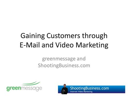 Gaining Customers through E-Mail and Video Marketing greenmessage and ShootingBusiness.com.