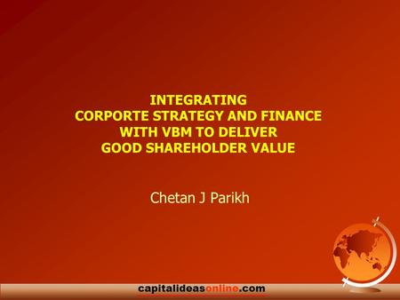 1 capitalideasonline.com INTEGRATING CORPORTE STRATEGY AND FINANCE WITH VBM TO DELIVER GOOD SHAREHOLDER VALUE Chetan J Parikh.