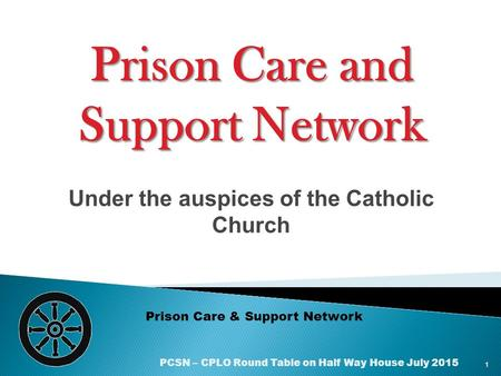 Under the auspices of the Catholic Church Prison Care & Support Network Prison Care and Support Network 1 PCSN – CPLO Round Table on Half Way House July.