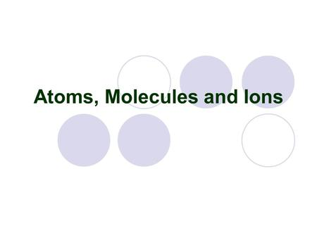 <strong>Atoms</strong>, Molecules and Ions. I. <strong>Atoms</strong> & Molecules A. <strong>Atom</strong> Examples - Matter around us is made up <strong>of</strong> tiny particles called <strong>atoms</strong>. There are ~ 118 known <strong>atoms</strong>.