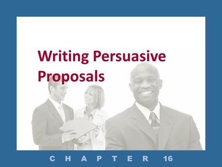 Writing Persuasive Proposals C H A P T E R 16. What Are the Types of Proposals? How Do You Prepare to Write a Proposal? How Do You Structure a Proposal?