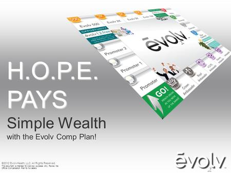H.O.P.E. PAYS Simple Wealth with the Evolv Comp Plan! ©2012 EvolvHealth, LLC. All Rights Reserved. This document is intended for overview purposes only.