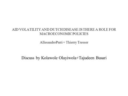 AID VOLATILITY AND DUTCH DISEASE:IS THERE A ROLE FOR MACROECONOMIC POLICIES AllesandroPrati + Thierry Tresser Discuss by Kolawole Olayiwola+Tajudeen Busari.