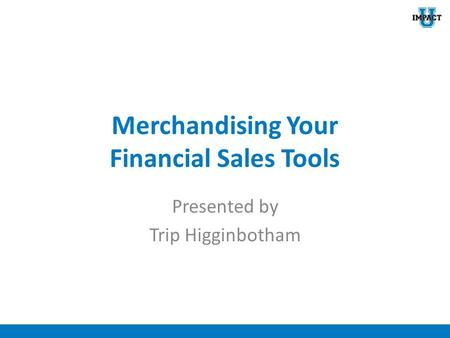 Merchandising Your Financial Sales Tools Presented by Trip Higginbotham.