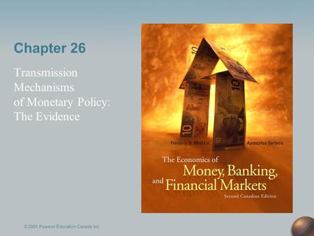 Chapter 26 Transmission Mechanisms of Monetary Policy: The Evidence © 2005 Pearson Education Canada Inc.