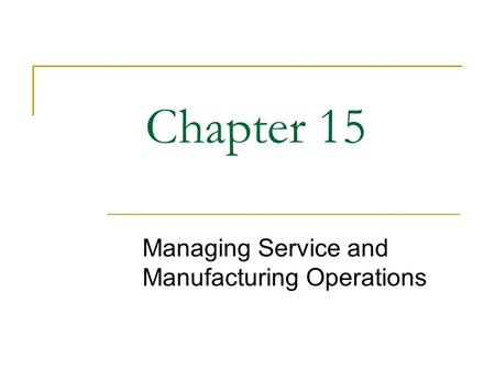 Chapter 15 Managing Service and Manufacturing Operations.