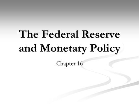 The Federal Reserve and Monetary Policy Chapter 16.