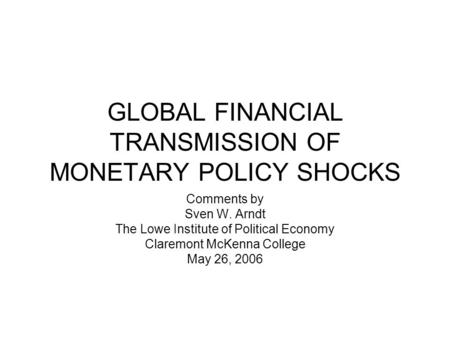 GLOBAL FINANCIAL TRANSMISSION OF MONETARY POLICY SHOCKS Comments by Sven W. Arndt The Lowe Institute of Political Economy Claremont McKenna College May.
