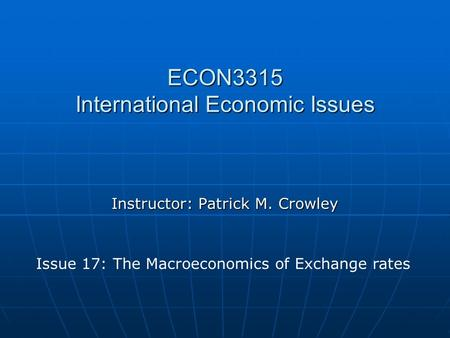 ECON3315 International Economic Issues Instructor: Patrick M. Crowley Issue 17: The Macroeconomics of Exchange rates.