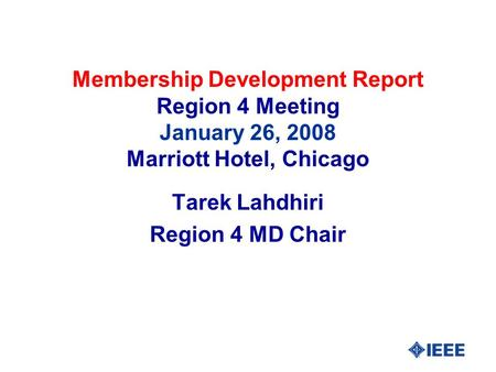 Membership Development Report Region 4 Meeting January 26, 2008 Marriott Hotel, Chicago Tarek Lahdhiri Region 4 MD Chair.