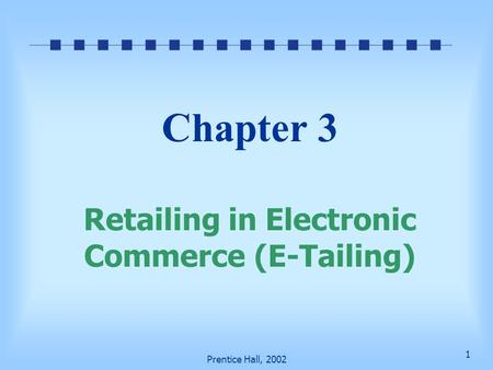 1 Prentice Hall, 2002 Chapter 3 Retailing in Electronic Commerce (E-Tailing)
