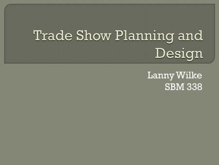 Lanny Wilke SBM 338.  Establish specific objectives  Develop a realistic budget  Develop your sales message  Create Your Trade Show Marketing Plan.