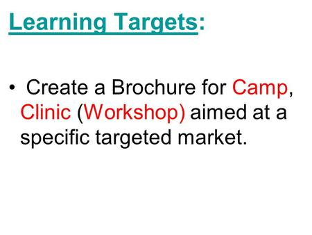 Learning Targets: Create a Brochure for Camp, Clinic (Workshop) aimed at a specific targeted market.