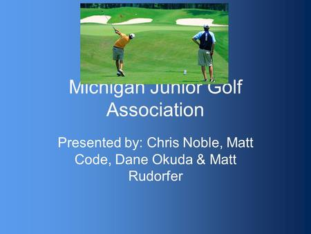 Michigan Junior Golf Association Presented by: Chris Noble, Matt Code, Dane Okuda & Matt Rudorfer.
