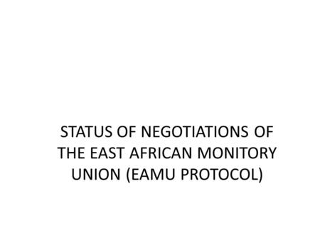 STATUS OF NEGOTIATIONS OF THE EAST AFRICAN MONITORY UNION (EAMU PROTOCOL)