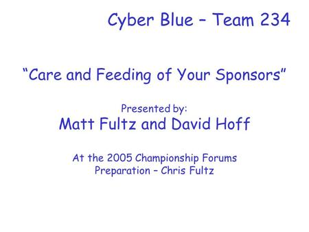 "Cyber Blue – Team 234 ""Care and Feeding of Your Sponsors"" Presented by: Matt Fultz and David Hoff At the 2005 Championship Forums Preparation – Chris Fultz."
