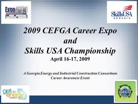 2009 CEFGA Career Expo and Skills USA Championship April 16-17, 2009 A Georgia Energy and Industrial Construction Consortium Career Awareness Event.
