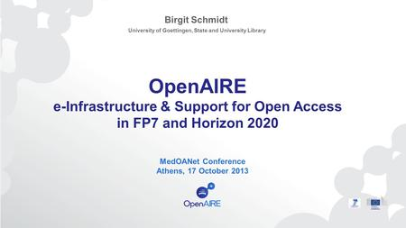 OpenAIRE e-Infrastructure & Support for Open Access in FP7 and Horizon 2020 MedOANet Conference Athens, 17 October 2013 Birgit Schmidt University of Goettingen,