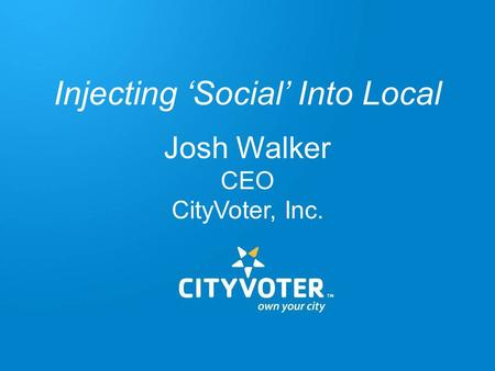 Injecting 'Social' Into Local Josh Walker CEO CityVoter, Inc.