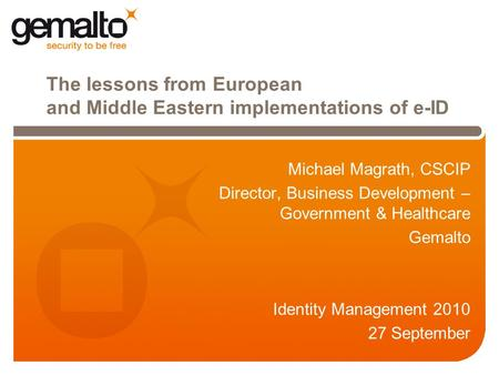 The lessons from European and Middle Eastern implementations of e-ID Michael Magrath, CSCIP Director, Business Development – Government & Healthcare Gemalto.