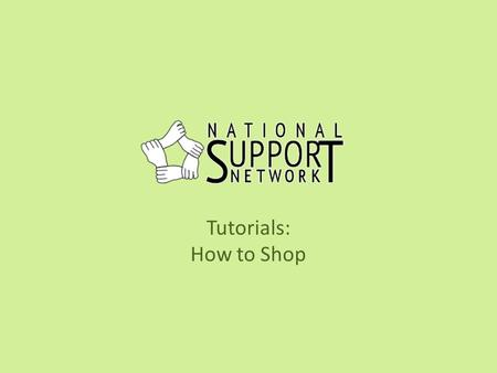 Tutorials: How to Shop. Welcome This tutorial will take you through the steps to get started shopping on the National Support Network site and earning.