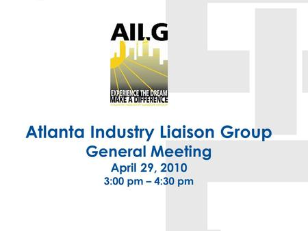 Atlanta Industry Liaison Group General Meeting April 29, 2010 3:00 pm – 4:30 pm.