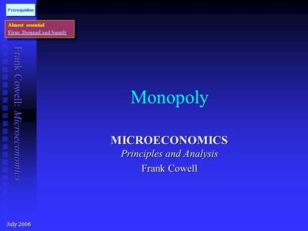 Frank Cowell: Microeconomics Monopoly MICROECONOMICS Principles and Analysis Frank Cowell July 2006 Almost essential Firm: Demand and Supply Almost essential.