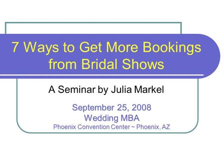 7 Ways to Get More Bookings from Bridal Shows A Seminar by Julia Markel September 25, 2008 Wedding MBA Phoenix Convention Center ~ Phoenix, AZ.